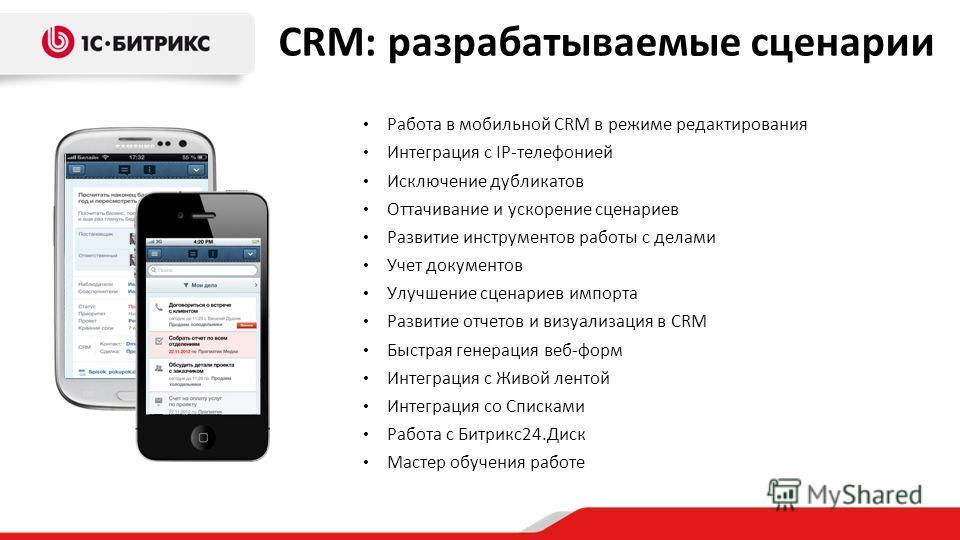 CRM: разрабатываемые сценарии Работа в мобильной CRM в режиме редактирования Интеграция с IP-телефонией Исключение дубликатов Оттачивание и ускорение сценариев Развитие инструментов работы с делами Учет документов Улучшение сценариев импорта Развитие