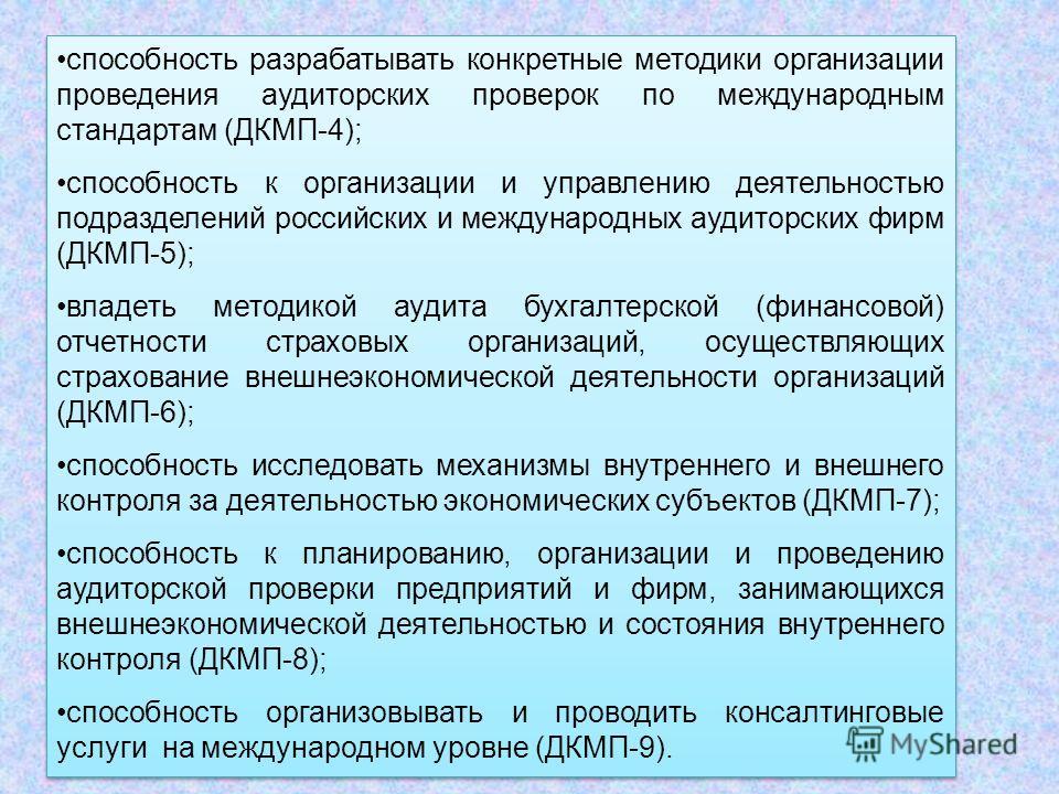 способность разрабатывать конкретные методики организации проведения аудиторских проверок по международным стандартам (ДКМП-4); способность к организации и управлению деятельностью подразделений российских и международных аудиторских фирм (ДКМП-5); в