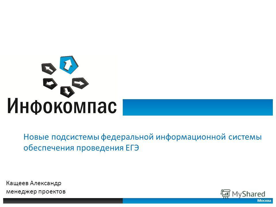 Новые подсистемы федеральной информационной системы обеспечения проведения ЕГЭ Москва Кащеев Александр менеджер проектов