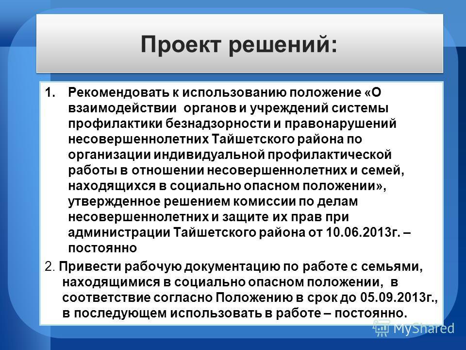 Проект решений: 1.Рекомендовать к использованию положение «О взаимодействии органов и учреждений системы профилактики безнадзорности и правонарушений несовершеннолетних Тайшетского района по организации индивидуальной профилактической работы в отноше