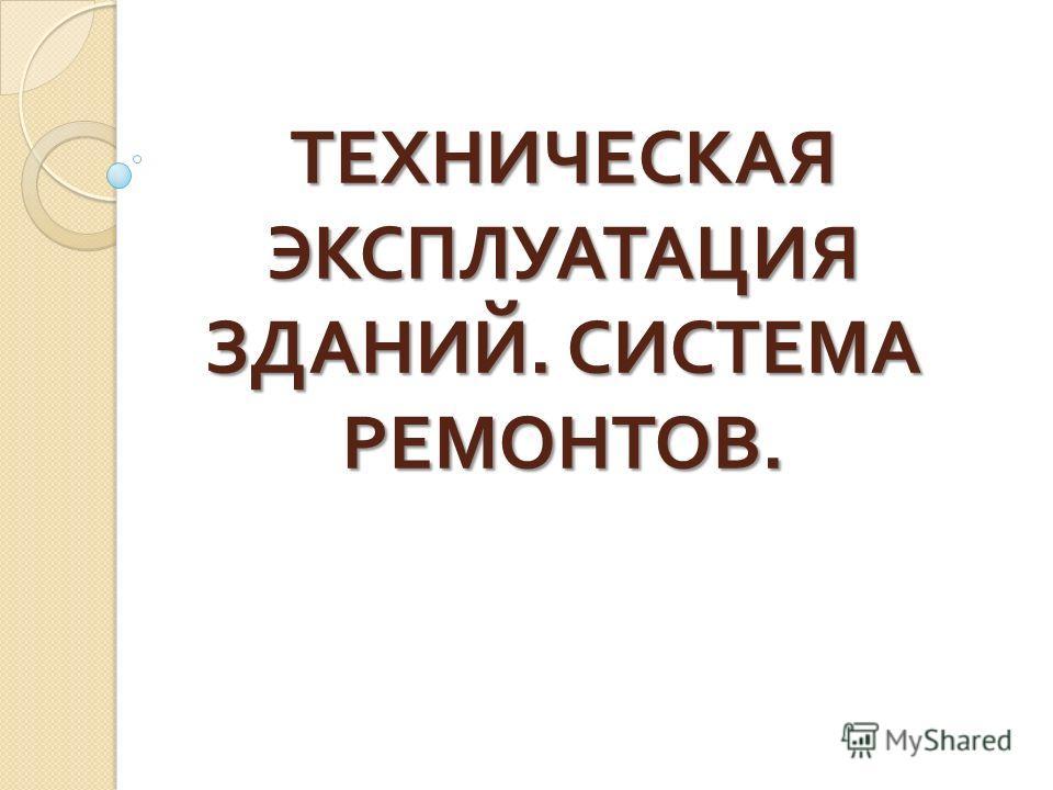 ТЕХНИЧЕСКАЯ ЭКСПЛУАТАЦИЯ ЗДАНИЙ. СИСТЕМА РЕМОНТОВ.