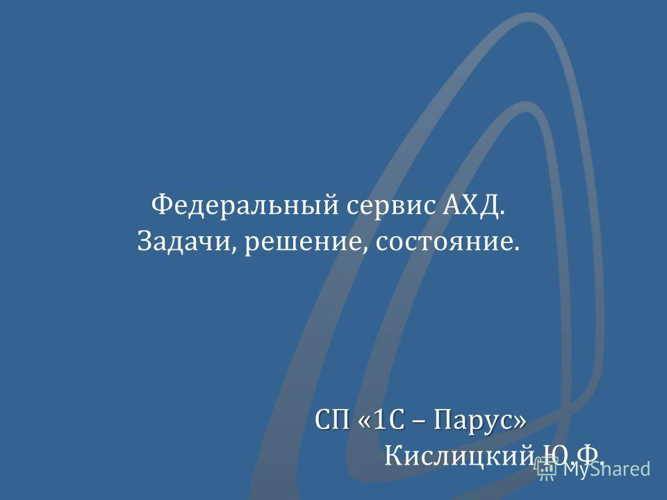 СП «1С – Парус» Кислицкий Ю.Ф. Федеральный сервис АХД. Задачи, решение, состояние.