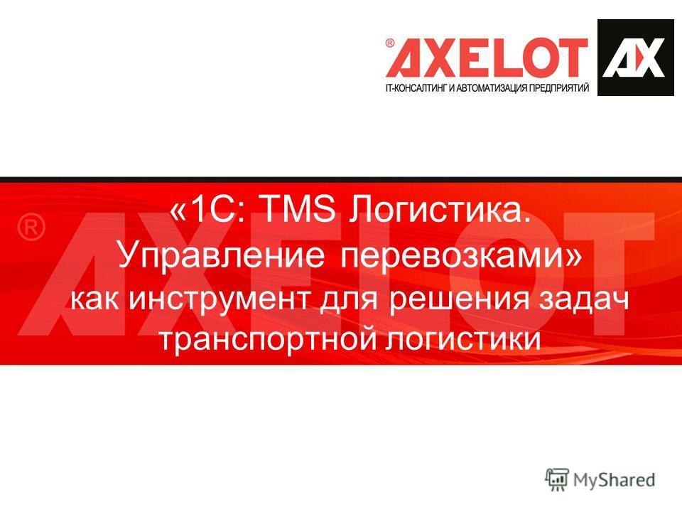 «1С: TMS Логистика. Управление перевозками» как инструмент для решения задач транспортной логистики