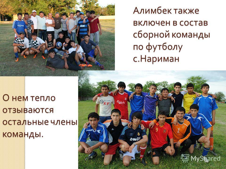 Алимбек также включен в состав сборной команды по футболу с. Нариман О нем тепло отзываются остальные члены команды.