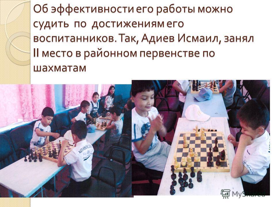 Об эффективности его работы можно судить по достижениям его воспитанников. Так, Адиев Исмаил, занял II место в районном первенстве по шахматам