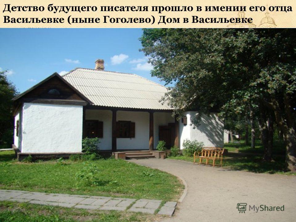 Детство будущего писателя прошло в имении его отца Васильевке (ныне Гоголево) Дом в Васильевке