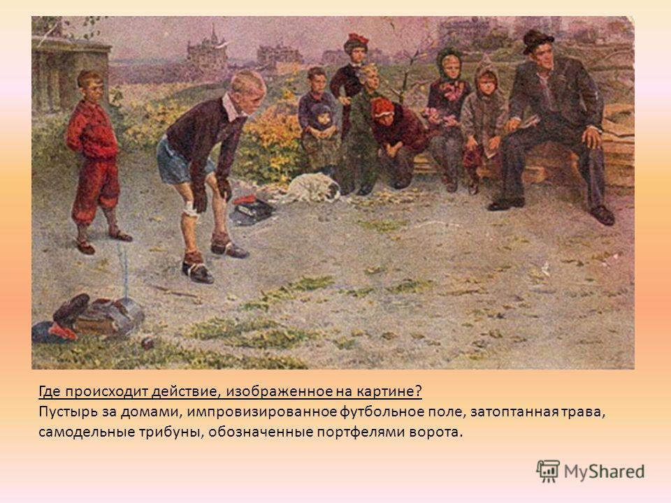 Где происходит действие, изображенное на картине? Пустырь за домами, импровизированное футбольное поле, затоптанная трава, самодельные трибуны, обозначенные портфелями ворота.