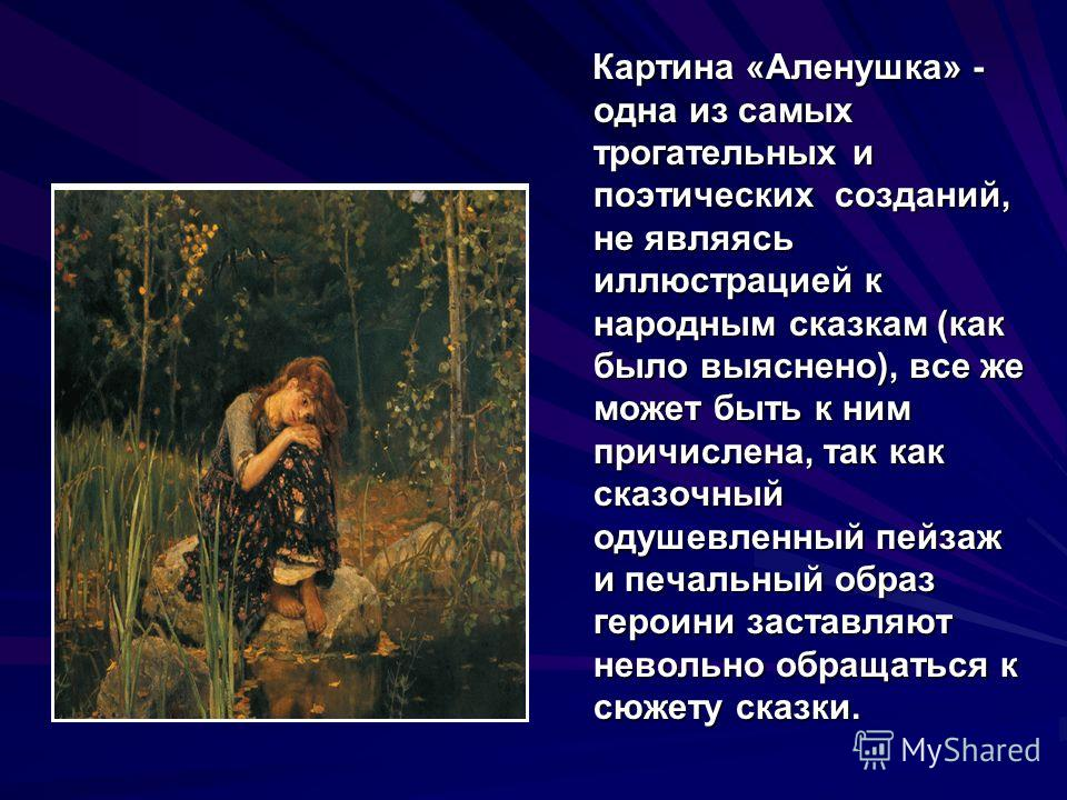 Картина «Аленушка» - одна из самых трогательных и поэтических созданий, не являясь иллюстрацией к народным сказкам (как было выяснено), все же может быть к ним причислена, так как сказочный одушевленный пейзаж и печальный образ героини заставляют нев