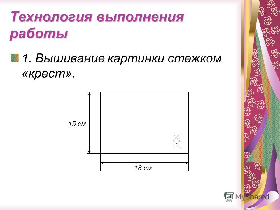 Технология выполнения работы 1. Вышивание картинки стежком «крест». 15 см 18 см
