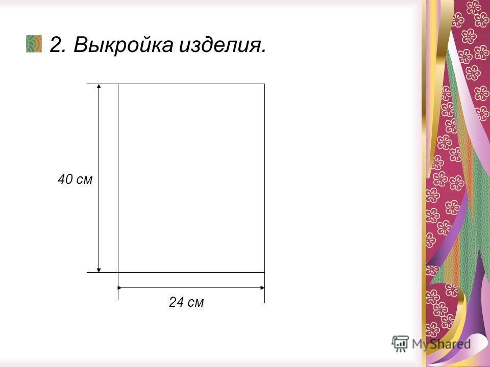 2. Выкройка изделия. 40 см 24 см