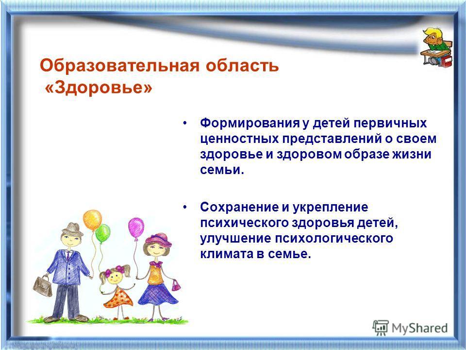 Образовательная область «Здоровье» Формирования у детей первичных ценностных представлений о своем здоровье и здоровом образе жизни семьи. Сохранение и укрепление психического здоровья детей, улучшение психологического климата в семье.
