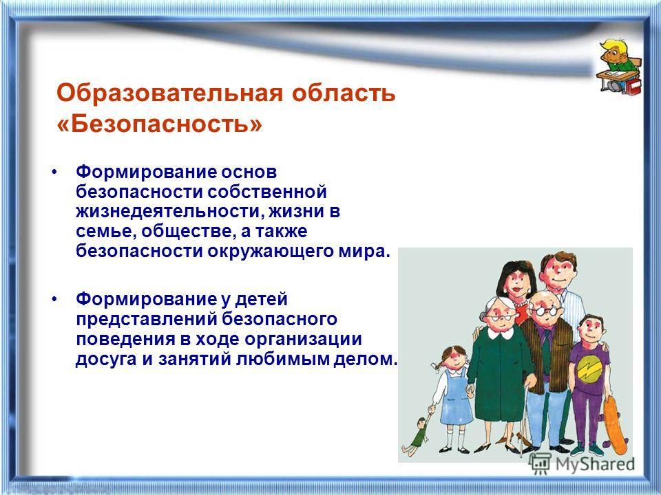 Образовательная область «Безопасность» Формирование основ безопасности собственной жизнедеятельности, жизни в семье, обществе, а также безопасности окружающего мира. Формирование у детей представлений безопасного поведения в ходе организации досуга и