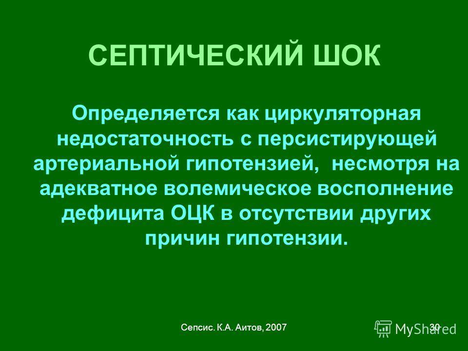 Сепсис. К.А. Аитов, 200730 СЕПТИЧЕСКИЙ ШОК Определяется как циркуляторная недостаточность с персистирующей артериальной гипотензией, несмотря на адекватное волемическое восполнение дефицита ОЦК в отсутствии других причин гипотензии.