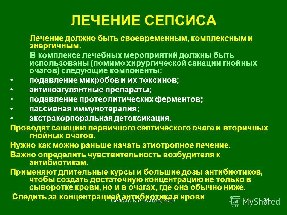 Сепсис. К.А. Аитов, 200731 ЛЕЧЕНИЕ СЕПСИСА Лечение должно быть своевременным, комплексным и энергичным. В комплексе лечебных мероприятий должны быть использованы (помимо хирургической санации гнойных очагов) следующие компоненты: подавление микробов