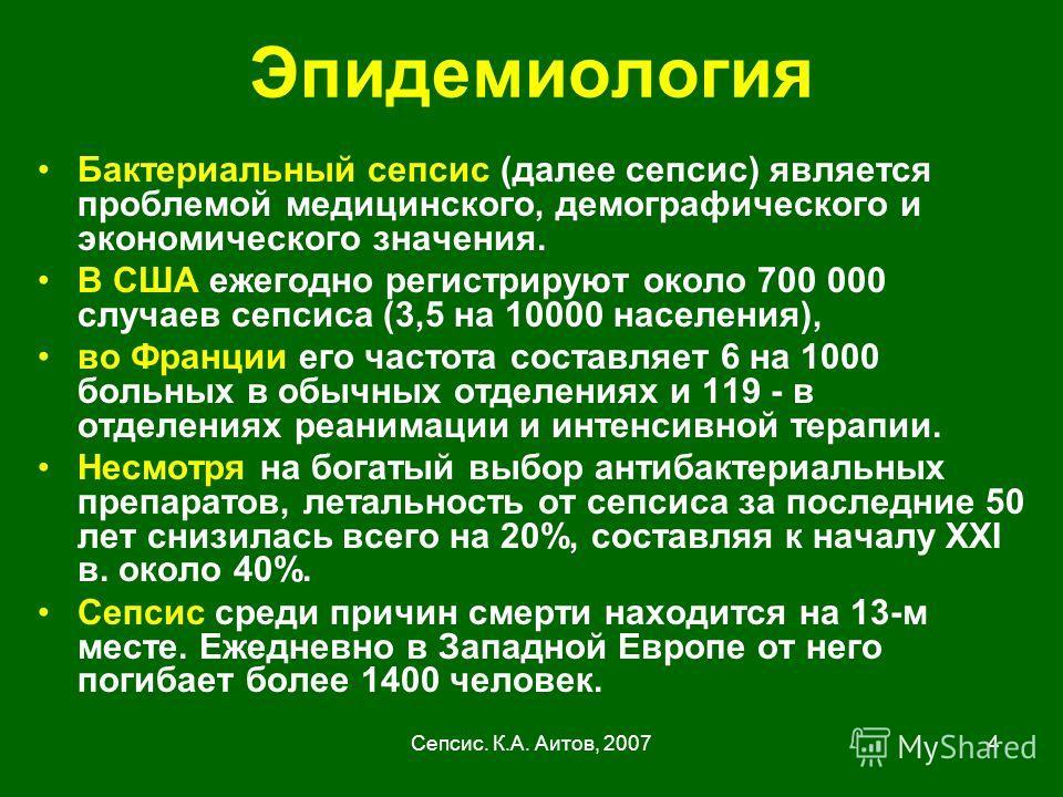 Сепсис. К.А. Аитов, 20074 Эпидемиология Бактериальный сепсис (далее сепсис) является проблемой медицинского, демографического и экономического значения. В США ежегодно регистрируют около 700 000 случаев сепсиса (3,5 на 10000 населения), во Франции ег