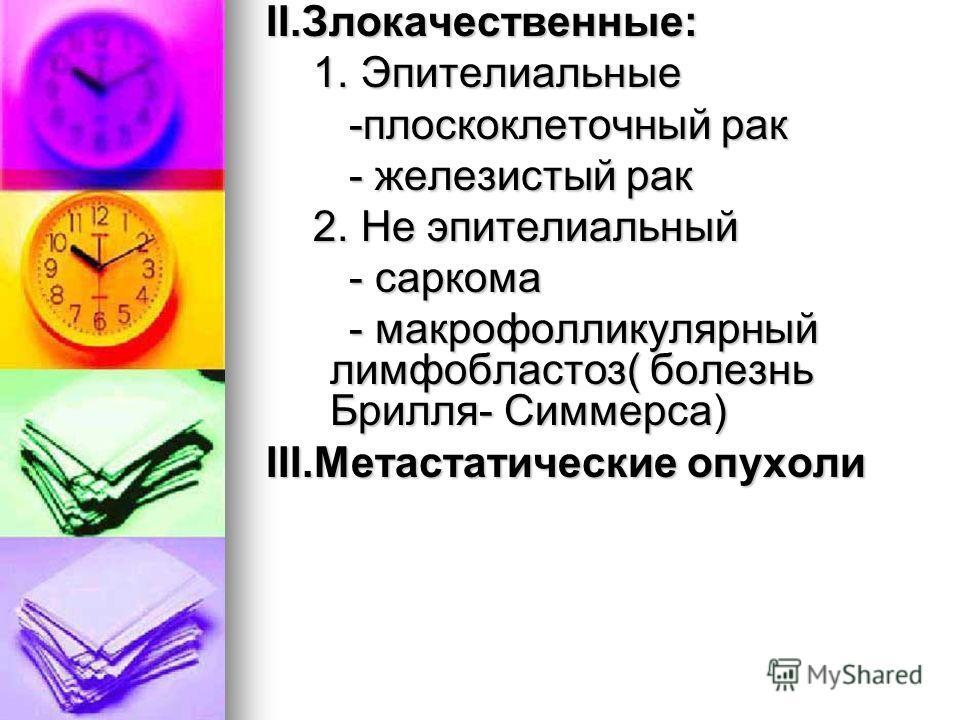 II.Злокачественные: 1. Эпителиальные 1. Эпителиальные -плоскоклеточный рак -плоскоклеточный рак - железистый рак - железистый рак 2. Не эпителиальный 2. Не эпителиальный - саркома - саркома - макрофолликулярный лимфобластоз( болезнь Брилля- Симмерса)
