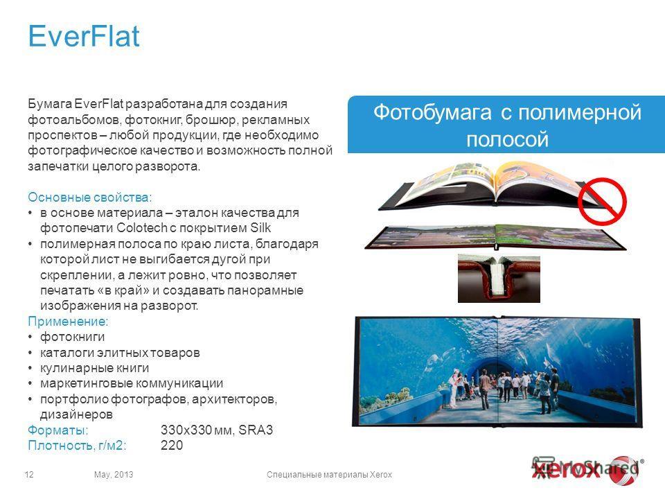 EverFlat May, 2013Специальные материалы Xerox12 Фотобумага с полимерной полосой Бумага EverFlat разработана для создания фотоальбомов, фотокниг, брошюр, рекламных проспектов – любой продукции, где необходимо фотографическое качество и возможность пол