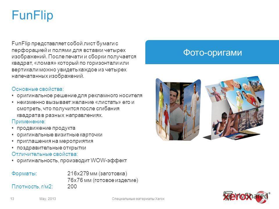 FunFlip May, 2013Специальные материалы Xerox13 Фото-оригами FunFlip представляет собой лист бумаги с перфорацией и полями для вставки четырех изображений. После печати и сборки получается квадрат, «ломая» который по горизонтали или вертикали можно ув