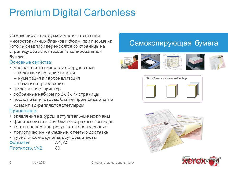 May, 2013Специальные материалы Xerox15 Самокопирующая бумага Самокопирующая бумага для изготовления многостраничных бланков и форм, при письме на которых надписи переносятся со страницы на страницу без использования копировальной бумаги. Основные сво