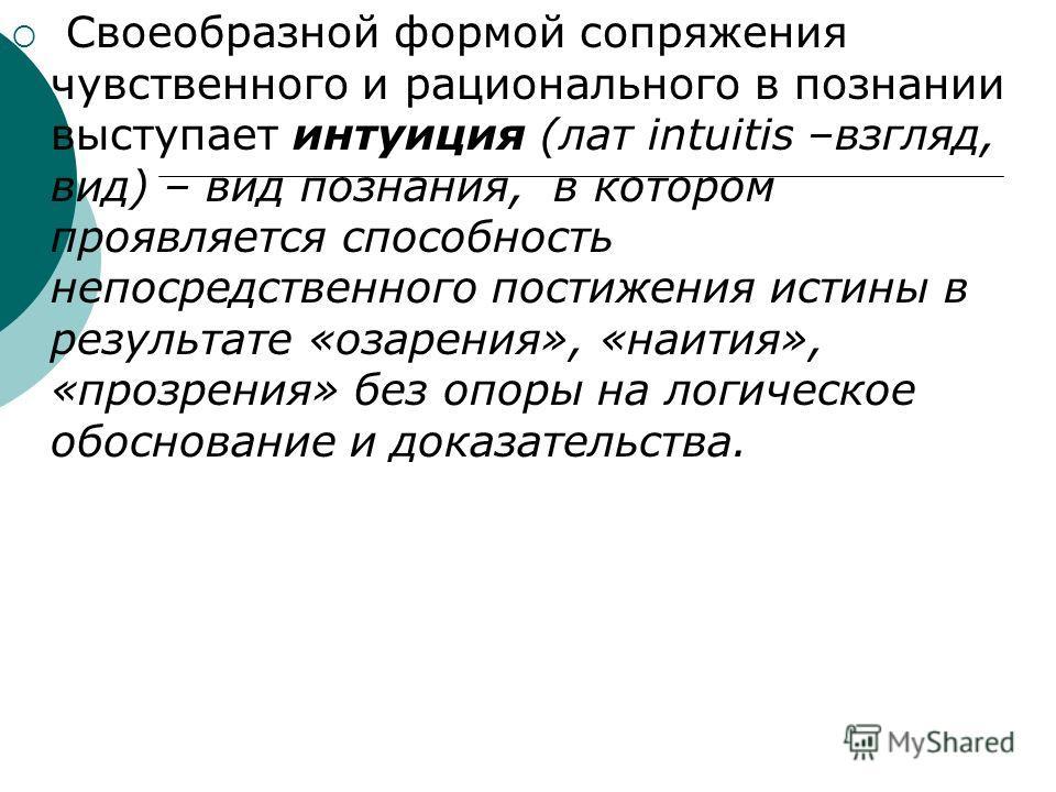 Своеобразной формой сопряжения чувственного и рационального в познании выступает интуиция (лат intuitis –взгляд, вид) – вид познания, в котором проявляется способность непосредственного постижения истины в результате «озарения», «наития», «прозрения»