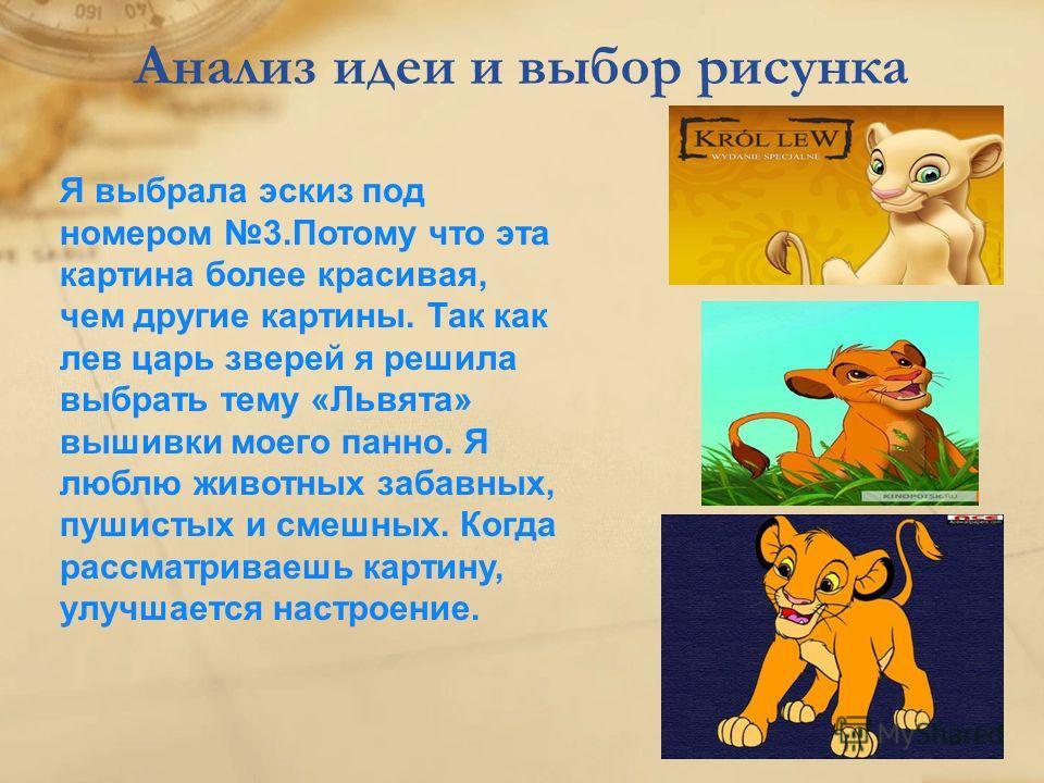 Анализ идеи и выбор рисунка Я выбрала эскиз под номером 3.Потому что эта картина более красивая, чем другие картины. Так как лев царь зверей я решила выбрать тему «Львята» вышивки моего панно. Я люблю животных забавных, пушистых и смешных. Когда расс