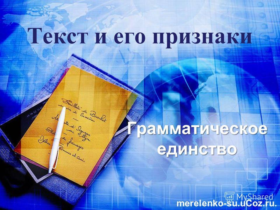 Текст и его признаки Грамматическое единство merelenko-su.uCoz.ru.