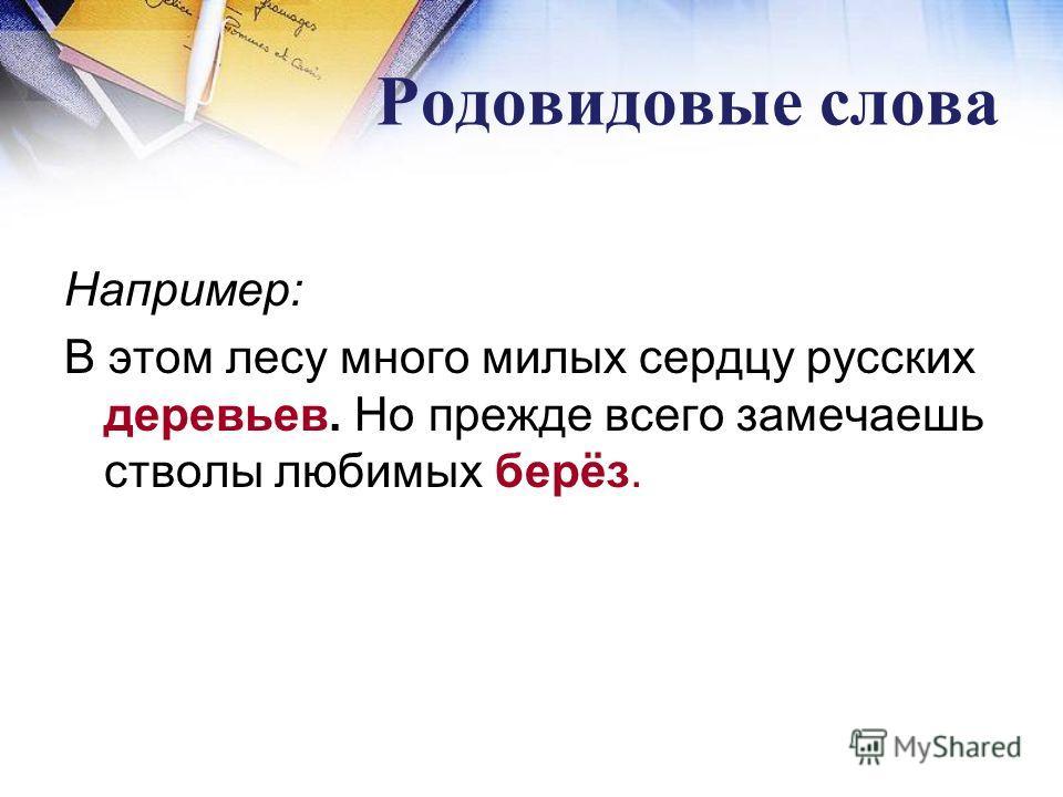 Родовидовые слова Например: В этом лесу много милых сердцу русских деревьев. Но прежде всего замечаешь стволы любимых берёз.