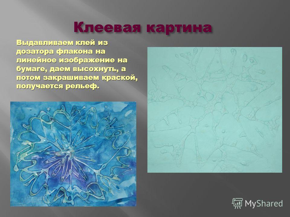 Клеевая картина Выдавливаем клей из дозатора флакона на линейное изображение на бумаге, даем высохнуть, а потом закрашиваем краской, получается рельеф.