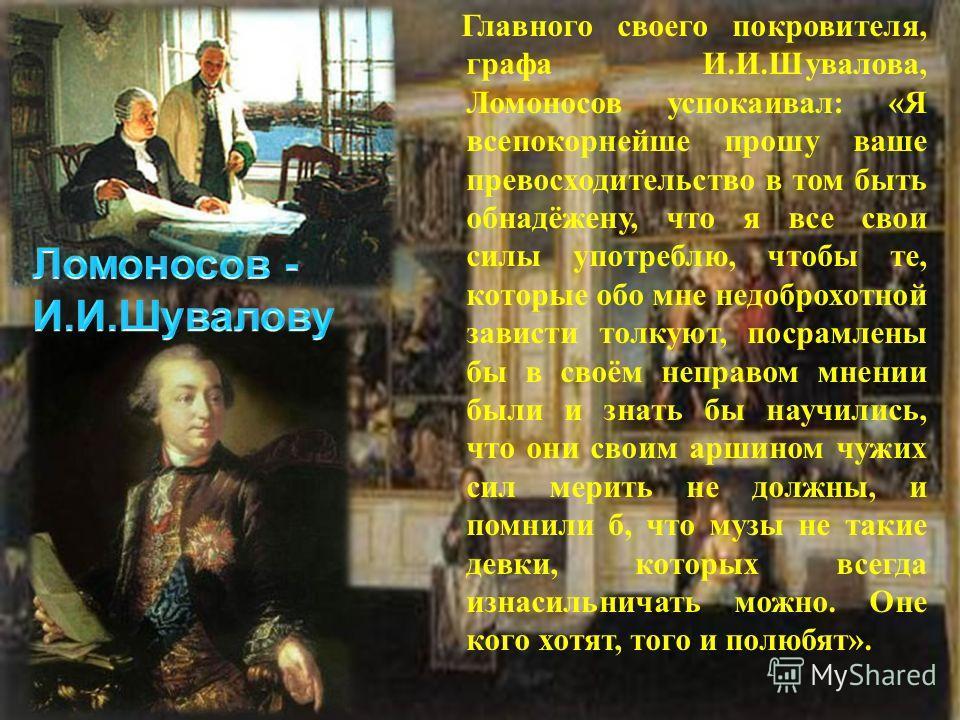 Главного своего покровителя, графа И. И. Шувалова, Ломоносов успокаивал : « Я всепокорнейше прошу ваше превосходительство в том быть обнадёжену, что я все свои силы употреблю, чтобы те, которые обо мне недоброхотной зависти толкуют, посрамлены бы в с