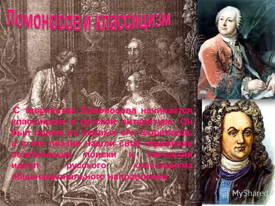 С творчества Ломоносова начинается классицизм в русской литературе. Он был одним из первых его теоретиков, а в его поэзии нашли своё отражение эстетические поиски и этический идеал русского классицизма общенационального направления.