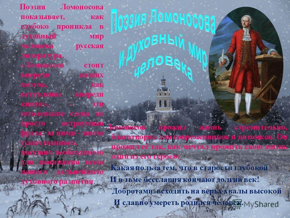 Поэзия Ломоносова показывает, как глубоко проникла в духовный мир человека русская литература. « Ломоносов стоит впереди наших поэтов, как вступление впереди книги », - эти гоголевские слова не просто остроумная фраза : за ними - много существенного,
