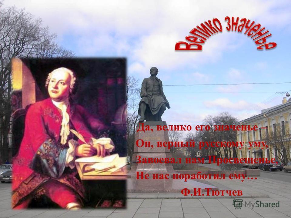 Да, велико его значенье – Он, верный русскому уму, Завоевал нам Просвещенье, Не нас поработил ему … Ф. И. Тютчев