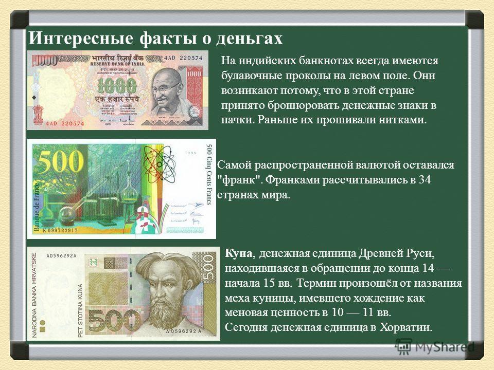 Интересные факты о деньгах На индийских банкнотах всегда имеются булавочные проколы на левом поле. Они возникают потому, что в этой стране принято брошюровать денежные знаки в пачки. Раньше их прошивали нитками. Самой распространенной валютой оставал