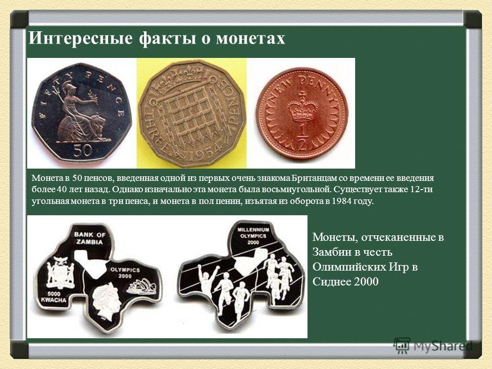 Интересные факты о монетах Монета в 50 пенсов, введенная одной из первых очень знакома Британцам со времени ее введения более 40 лет назад. Однако изначально эта монета была восьмиугольной. Существует также 12-ти угольная монета в три пенса, и монета
