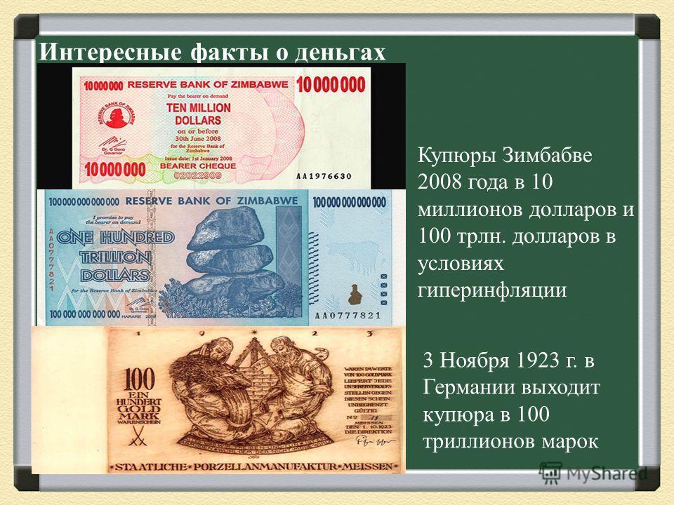 Интересные факты о деньгах Купюры Зимбабве 2008 года в 10 миллионов долларов и 100 трлн. долларов в условиях гиперинфляции 3 Ноября 1923 г. в Германии выходит купюра в 100 триллионов марок