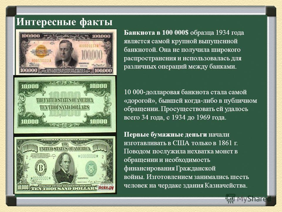 Интересные факты Банкнота в 100 000$ образца 1934 года является самой крупной выпущенной банкнотой. Она не получила широкого распространения и использовалась для различных операций между банками. 10 000-долларовая банкнота стала самой «дорогой», бывш