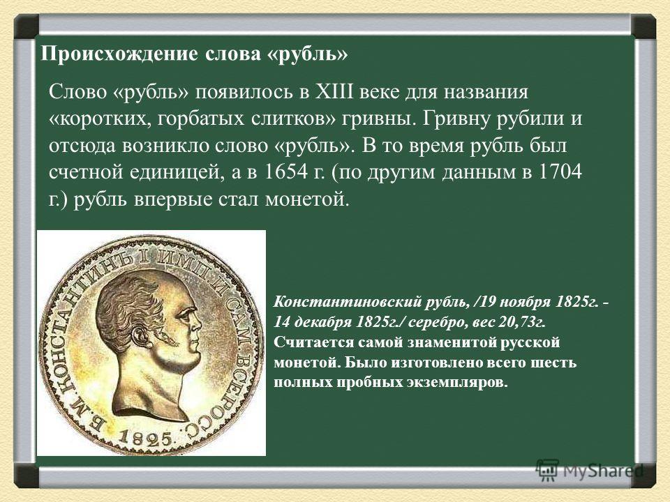 Происхождение слова «рубль» Слово «рубль» появилось в XIII веке для названия «коротких, горбатых слитков» гривны. Гривну рубили и отсюда возникло слово «рубль». В то время рубль был счетной единицей, а в 1654 г. (по другим данным в 1704 г.) рубль впе