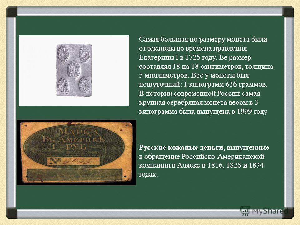 Самая большая по размеру монета была отчеканена во времена правления Екатерины I в 1725 году. Ее размер составлял 18 на 18 сантиметров, толщина 5 миллиметров. Вес у монеты был нешуточный: 1 килограмм 636 граммов. В истории современной России самая кр