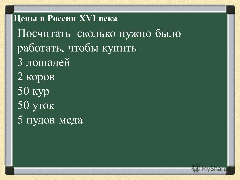 Цены в России XVI века Посчитать сколько нужно было работать, чтобы купить 3 лошадей 2 коров 50 кур 50 уток 5 пудов меда