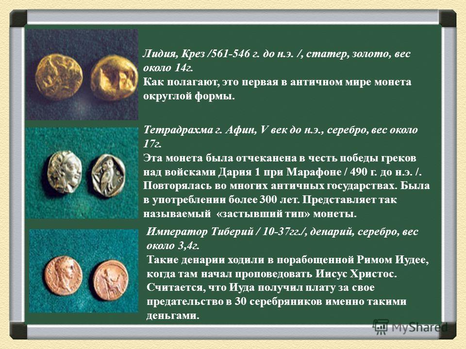 Лидия, Крез /561-546 г. до н.э. /, статер, золото, вес около 14г. Как полагают, это первая в античном мире монета округлой формы. Тетрадрахма г. Афин, V век до н.э., серебро, вес около 17г. Эта монета была отчеканена в честь победы греков над войскам