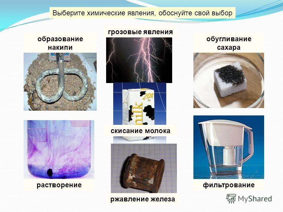 Выберите химические явления, обоснуйте свой выбор образование накипи растворениефильтрование грозовые явления ржавление железа обугливание сахара скисание молока