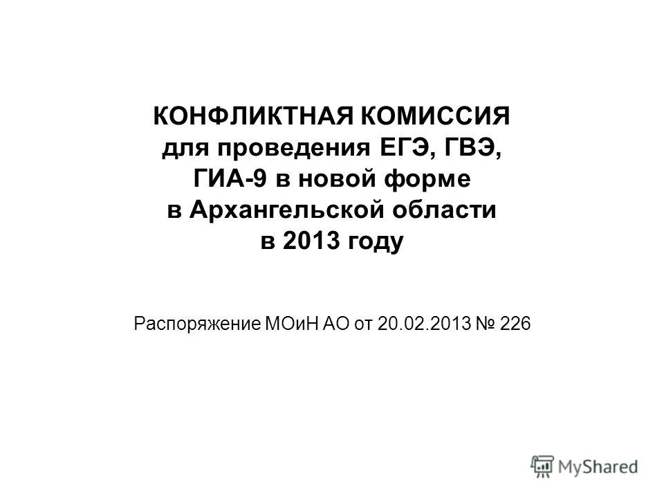 КОНФЛИКТНАЯ КОМИССИЯ для проведения ЕГЭ, ГВЭ, ГИА-9 в новой форме в Архангельской области в 2013 году Распоряжение МОиН АО от 20.02.2013 226