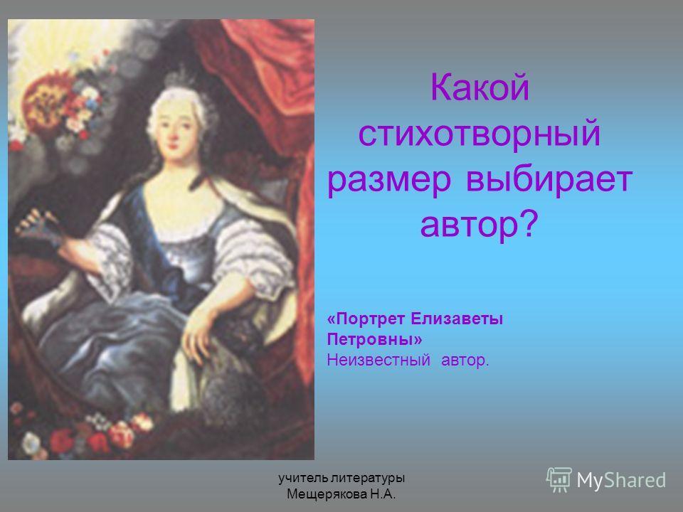 учитель литературы Мещерякова Н.А. Какой стихотворный размер выбирает автор? «Портрет Елизаветы Петровны» Неизвестный автор.