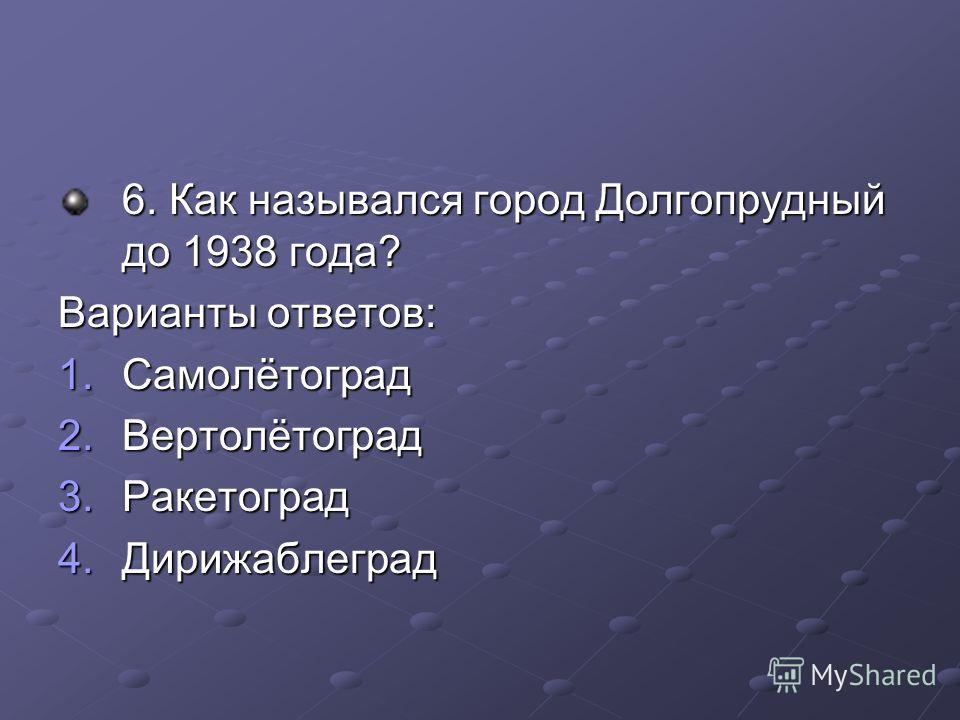 6. Как назывался город Долгопрудный до 1938 года? Варианты ответов: 1.Самолётоград 2.Вертолётоград 3.Ракетоград 4.Дирижаблеград