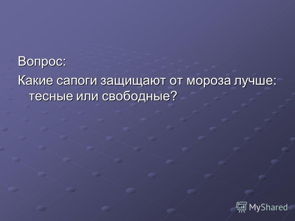 Вопрос: Какие сапоги защищают от мороза лучше: тесные или свободные?
