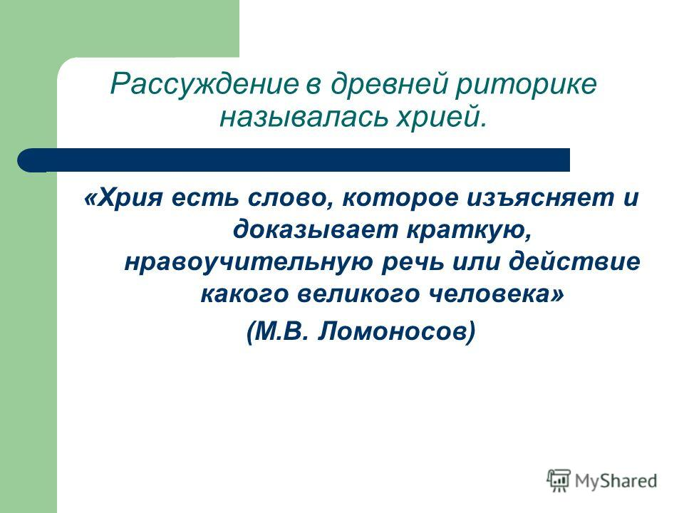 «Хрия есть слово, которое изъясняет и доказывает краткую, нравоучительную речь или действие какого великого человека» (М.В. Ломоносов) Рассуждение в древней риторике называлась хрией.