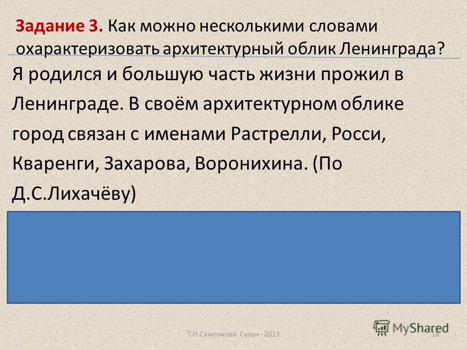 Задание 3. Как можно несколькими словами охарактеризовать архитектурный облик Ленинграда? Я родился и большую часть жизни прожил в Ленинграде. В своём архитектурном облике город связан с именами Растрелли, Росси, Кваренги, Захарова, Воронихина. (По Д