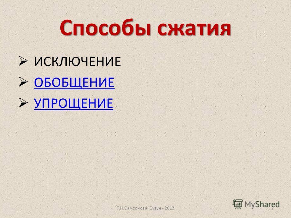 Способы сжатия Т.Н.Самсонова. Сузун - 20132 ИСКЛЮЧЕНИЕ ОБОБЩЕНИЕ УПРОЩЕНИЕ