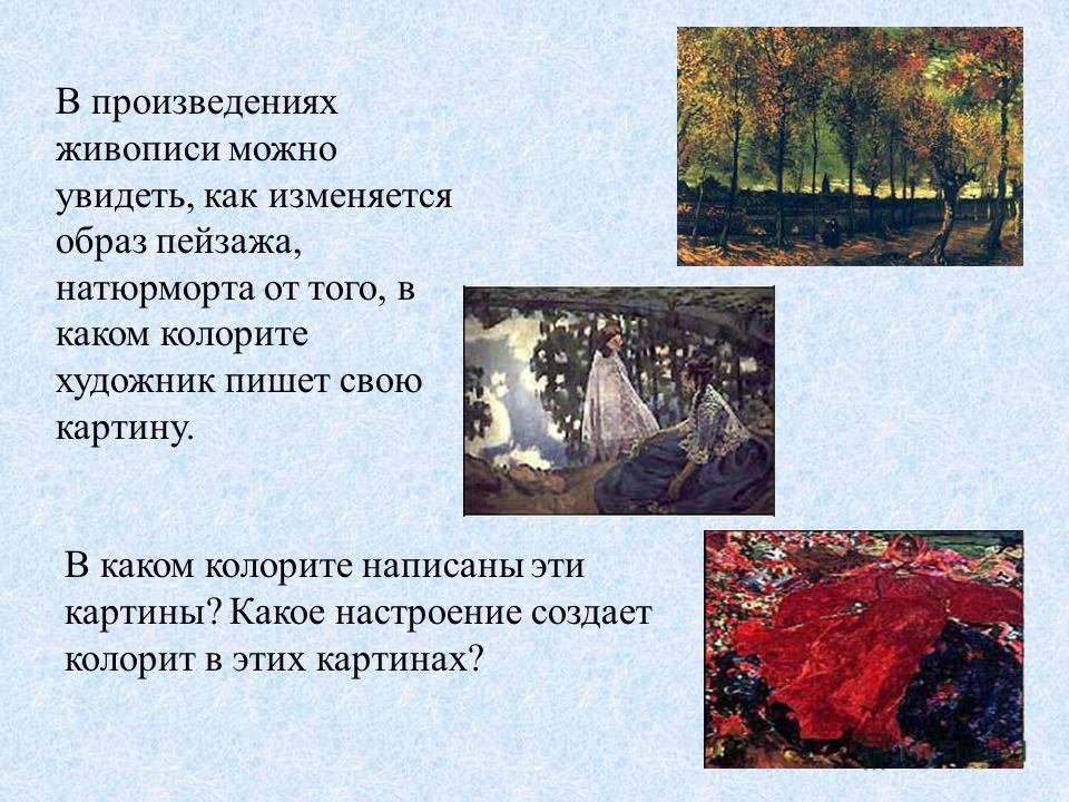 В произведениях живописи можно увидеть, как изменяется образ пейзажа, натюрморта от того, в каком колорите художник пишет свою картину. В каком колорите написаны эти картины? Какое настроение создает колорит в этих картинах?
