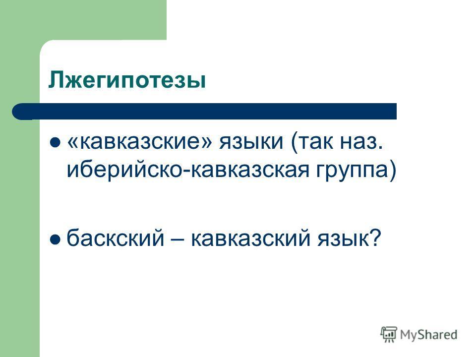 Лжегипотезы «кавказские» языки (так наз. иберийско-кавказская группа) баскский – кавказский язык?